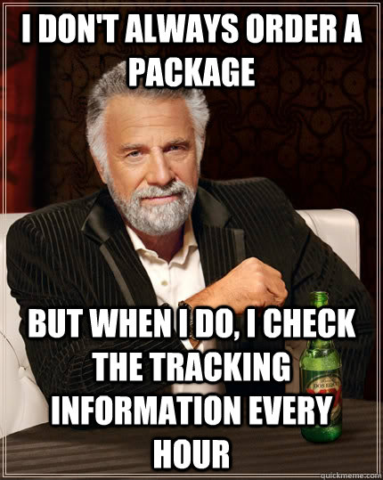 I don't always order a package but when I do, I check the tracking information every hour - I don't always order a package but when I do, I check the tracking information every hour  The Most Interesting Man In The World