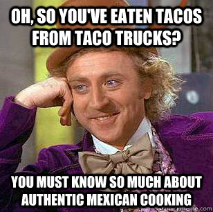 26b4e46458b502e348ff9dff5bd4ef02409f0e0b01db046fe35fb88808fc913c oh, so you've eaten tacos from taco trucks? you must know so much