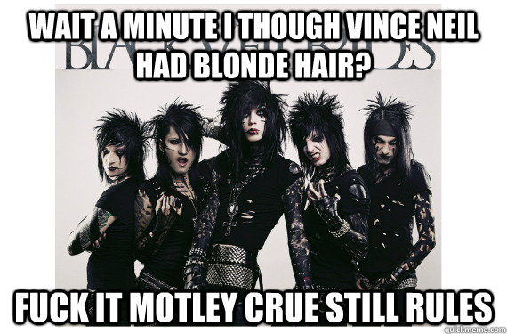 wait a minute I though vince neil had blonde hair? Fuck it motley crue still rules