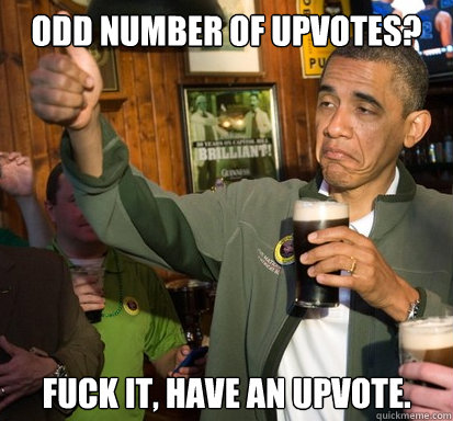 Odd number of upvotes? fuck it, have an upvote.  - Odd number of upvotes? fuck it, have an upvote.   Upvote Obama