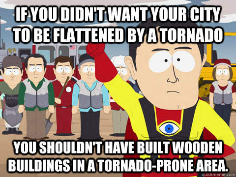 If you didn't want your city to be flattened by a tornado You shouldn't have built wooden buildings in a tornado-prone area.