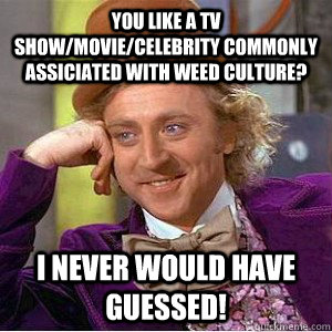 You like a tv show/movie/celebrity commonly assiciated with weed culture? I never would have guessed!