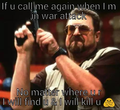 IF U CALL ME AGAIN WHEN I M IN WAR ATTACK NO MATTER WHERE U R I WILL FIND U & I WILL KILL U  Am I The Only One Around Here
