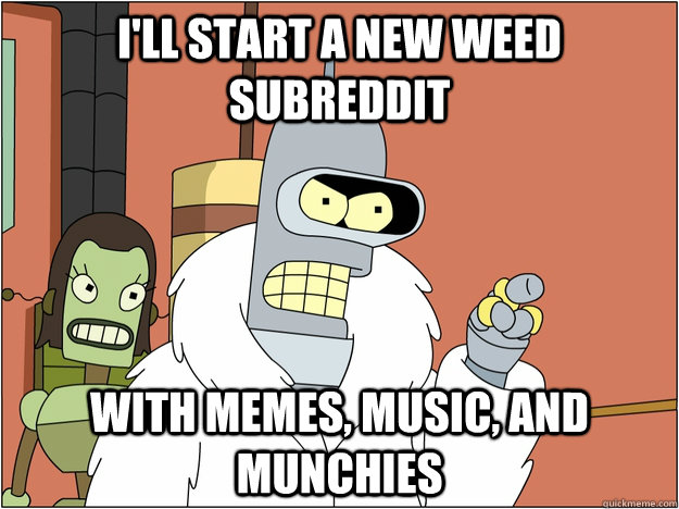I'll start a new weed subreddit with memes, music, and munchies - I'll start a new weed subreddit with memes, music, and munchies  BENDER STATE MEET