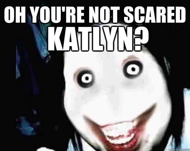 Oh you're not scared KATLYN?  Jeff the Killer