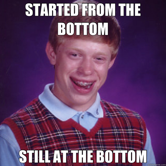 STARTED FROM THE BOTTOM STILL AT THE BOTTOM - STARTED FROM THE BOTTOM STILL AT THE BOTTOM  Bad Luck Brian