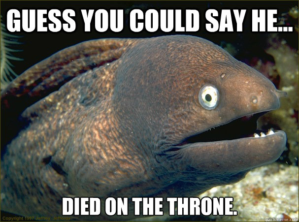 Guess you could say he... died on the throne. - Guess you could say he... died on the throne.  Bad Joke Eel