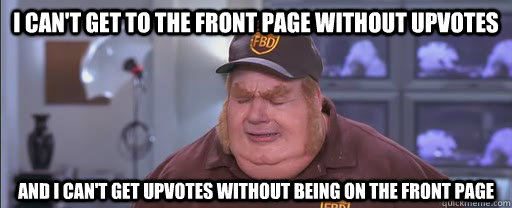 I can't get to the front page without upvotes and I can't get upvotes without being on the front page - I can't get to the front page without upvotes and I can't get upvotes without being on the front page  Misc