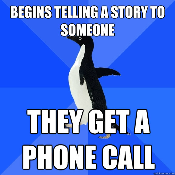 begins telling a story to someone They Get a phone call - begins telling a story to someone They Get a phone call  Socially Awkward Penguin