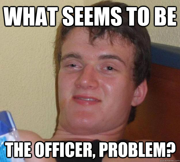What seems to be the officer, problem? - What seems to be the officer, problem?  10 Guy