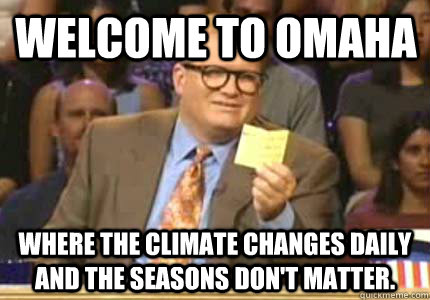 Welcome to Omaha Where the climate changes daily and the seasons don't matter. - Welcome to Omaha Where the climate changes daily and the seasons don't matter.  Misc