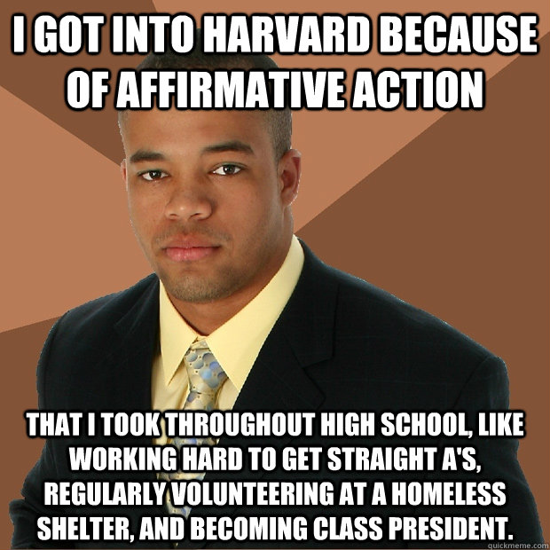 i got into harvard because of affirmative action that i took throughout high school, like working hard to get straight A's, regularly volunteering at a homeless shelter, and becoming class president. - i got into harvard because of affirmative action that i took throughout high school, like working hard to get straight A's, regularly volunteering at a homeless shelter, and becoming class president.  Successful Black Man