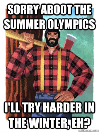 Sorry aboot the summer olympics I'll try harder in the winter, eh? - Sorry aboot the summer olympics I'll try harder in the winter, eh?  Average Canadian