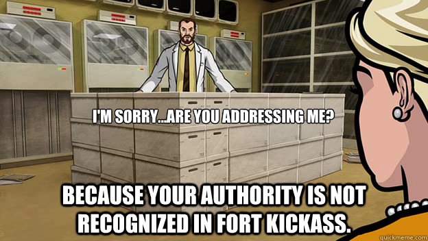 I'm sorry...Are you addressing me? Because your authority is not recognized in fort kickass. - I'm sorry...Are you addressing me? Because your authority is not recognized in fort kickass.  Misc