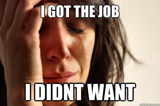 I got the job I didnt want - I got the job I didnt want  First World Problems