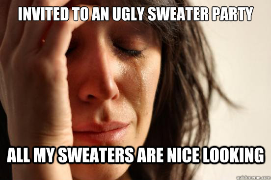 Invited to an ugly sweater party ALL MY SWEATERS ARE NICE LOOKING - Invited to an ugly sweater party ALL MY SWEATERS ARE NICE LOOKING  First World Problems