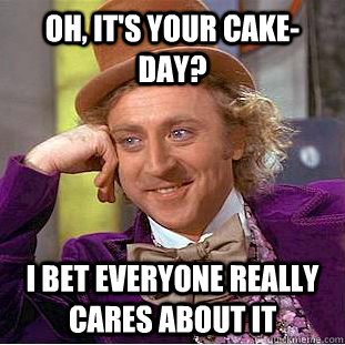 Oh, it's your cake-day? I bet everyone really cares about it - Oh, it's your cake-day? I bet everyone really cares about it  Misc
