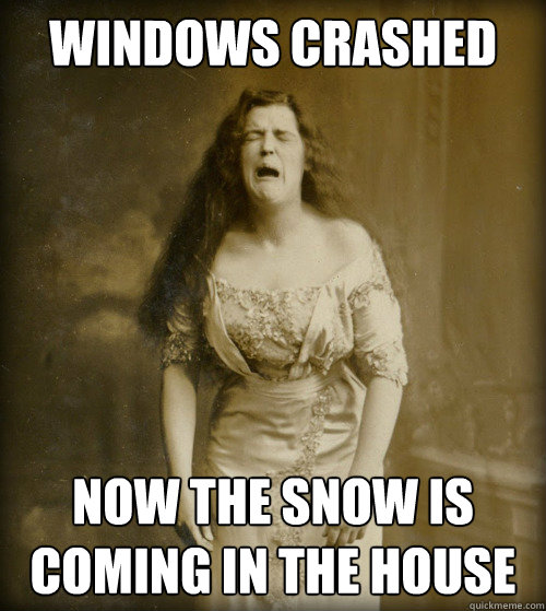 windows crashed now the snow is coming in the house - windows crashed now the snow is coming in the house  1890s Problems
