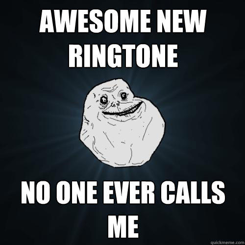 Awesome new ringtone no one ever calls me - Awesome new ringtone no one ever calls me  Forever Alone