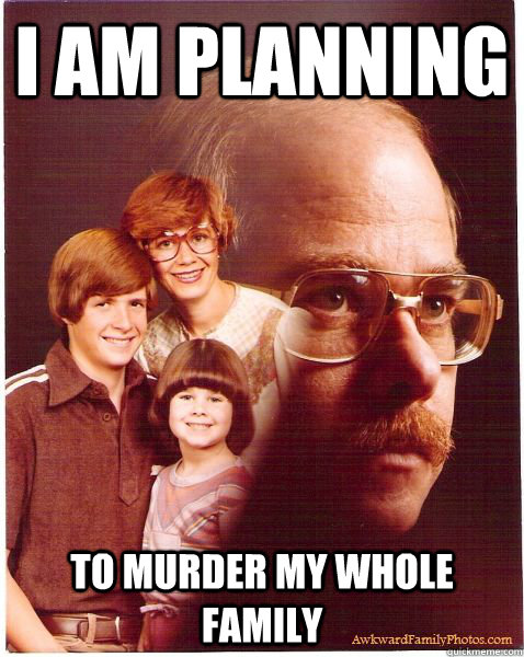 I am planning to murder my whole family - I am planning to murder my whole family  Vengeance Dad