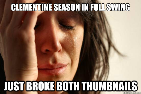 Clementine Season in full swing Just broke both thumbnails - Clementine Season in full swing Just broke both thumbnails  First World Problems