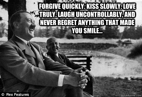FORGIVE quickly. KISS slowly. LOVE truly. LAUGH uncontrollably, and never REGRET anything that made you SMILE...