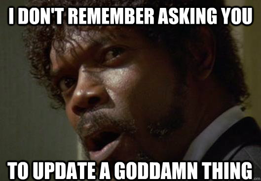 I DON'T REMEMBER ASKING YOU  to update a GODDAMN THING - I DON'T REMEMBER ASKING YOU  to update a GODDAMN THING  Angry Samuel L Jackson