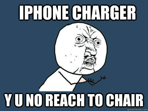 iphone charger y u no reach to chair  Y U No