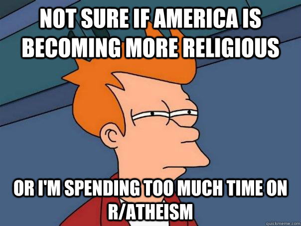 not sure if america is becoming more religious Or i'm spending too much time on r/atheism - not sure if america is becoming more religious Or i'm spending too much time on r/atheism  Futurama Fry