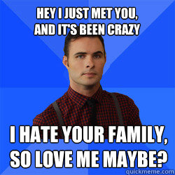 Hey I just met you, and it's been crazy I hate your family, so love me maybe?