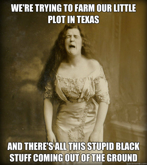 WE'RE TRYING TO FARM OUR LITTLE PLOT IN TEXAS AND THERE'S ALL THIS STUPID BLACK STUFF COMING OUT OF THE GROUND - WE'RE TRYING TO FARM OUR LITTLE PLOT IN TEXAS AND THERE'S ALL THIS STUPID BLACK STUFF COMING OUT OF THE GROUND  1890s Problems