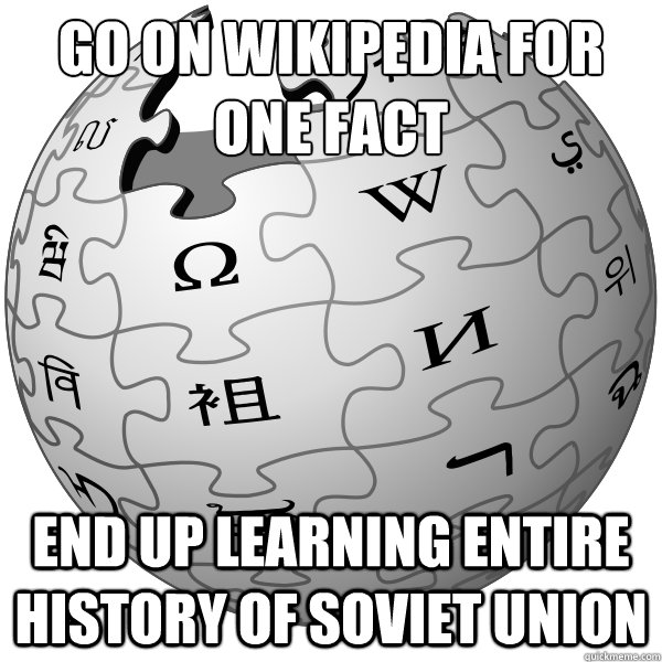 GO ON WIKIPEDIA FOR ONE FACT END UP LEARNING ENTIRE HISTORY OF SOVIET UNION