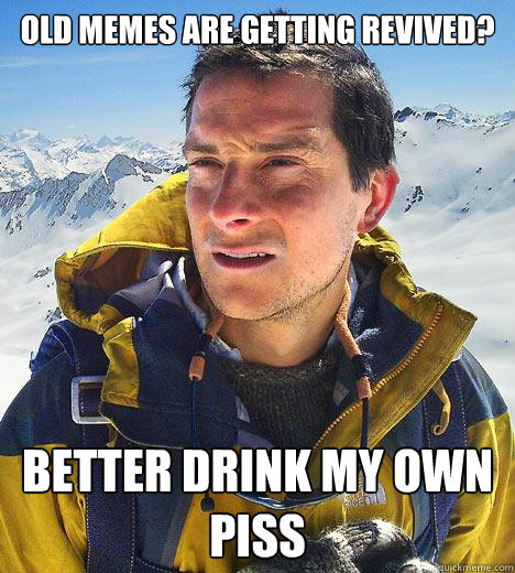 Old memes are getting revived? Better drink my own piss  Bear Grylls