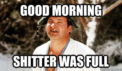 good morning shitter was full - good morning shitter was full  Cousin Eddie