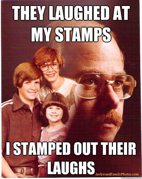 they laughed at my stamps i stamped out their laughs - they laughed at my stamps i stamped out their laughs  Vengeance Dad