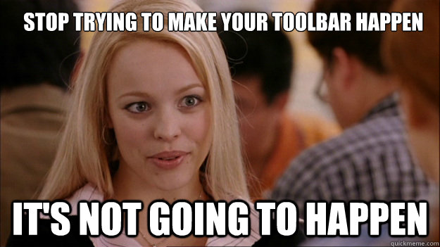 Stop trying to make your toolbar happen It's not going to happen - Stop trying to make your toolbar happen It's not going to happen  Mean Girls Carleton