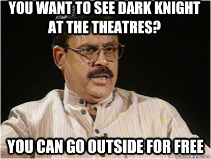 YOU WANT TO SEE DARK KNIGHT AT THE THEATRES? YOU CAN GO OUTSIDE FOR FREE