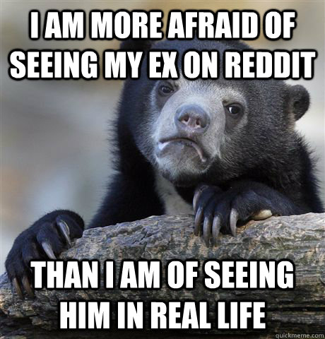 I am more afraid of seeing my ex on Reddit than I am of seeing him in real life - I am more afraid of seeing my ex on Reddit than I am of seeing him in real life  Confession Bear