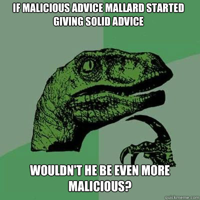 If MALICIOUS ADVICE MALLARD STARTED GIVING SOLID ADVICE WOULDN'T HE BE EVEN MORE MALICIOUS? - If MALICIOUS ADVICE MALLARD STARTED GIVING SOLID ADVICE WOULDN'T HE BE EVEN MORE MALICIOUS?  Misc