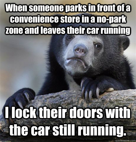 When someone parks in front of a convenience store in a no-park zone and leaves their car running I lock their doors with the car still running. - When someone parks in front of a convenience store in a no-park zone and leaves their car running I lock their doors with the car still running.  Confession Bear