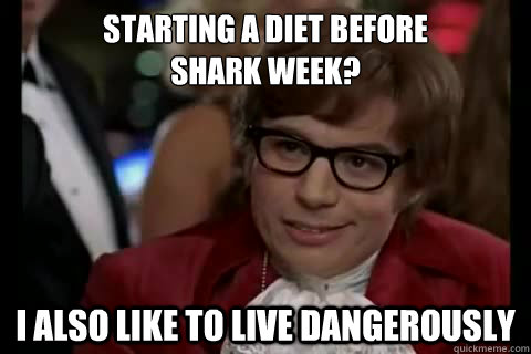 Starting a diet before  shark week? I also like to live Dangerously - Starting a diet before  shark week? I also like to live Dangerously  Dangerously - Austin Powers