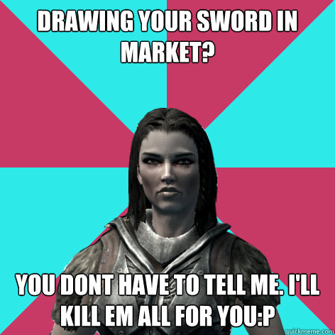 drawing your sword in market? you dont have to tell me. i'll kill em all for you:p