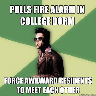 pulls fire alarm in college dorm force awkward residents to meet each other  Helpful Tyler Durden