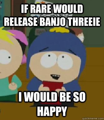 If rare would release banjo threeie I would be so happy - If rare would release banjo threeie I would be so happy  Craig - I would be so happy