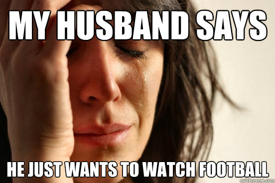 My husband says he just wants to watch football  First World Problems