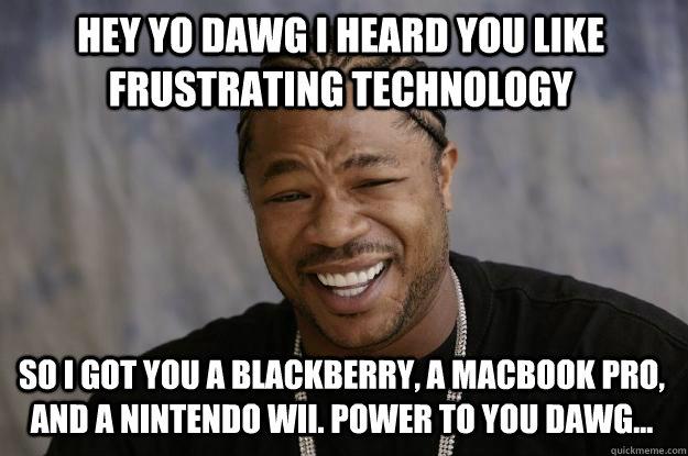 hey Yo dawg i heard you like frustrating technology so i got you a blackberry, a macbook pro, and a nintendo wii. power to you dawg... - hey Yo dawg i heard you like frustrating technology so i got you a blackberry, a macbook pro, and a nintendo wii. power to you dawg...  Xzibit meme