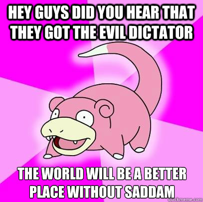 Hey guys did you hear that they got the evil dictator  the world will be a better place without Saddam  - Hey guys did you hear that they got the evil dictator  the world will be a better place without Saddam   Slowpoke