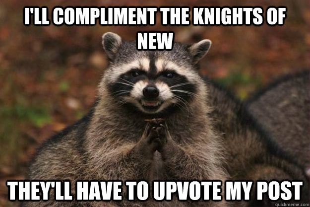I'll compliment the knights of new  They'll have to upvote my post - I'll compliment the knights of new  They'll have to upvote my post  Evil Plotting Raccoon