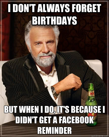 I don't always forget birthdays but when i do, it's because i didn't get a facebook reminder - I don't always forget birthdays but when i do, it's because i didn't get a facebook reminder  The Most Interesting Man In The World