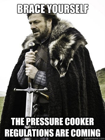 Brace Yourself The pressure cooker regulations are coming  Prepare Yourself